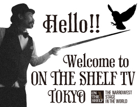 Hello!! Welcome to ON THE SHELF TV TOKYO From THE NARROWEST STAGE IN THE WORLD